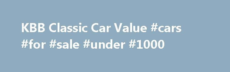KBB Classic Car Value #cars #for #sale #under #1000 http://nigeria.remmont.com/kbb-classic-car-value-cars-for-sale-under-1000/  #car value book # KBB Classic Car Value The classic car blue book is the most reliable tool you can have if you are a classic car enthusiast out to collect or purchase one. It is your best friend when it comes to making deals and conducting negotiations. It is important that you study up the value of classic cars in the market because it will be the difference maker…