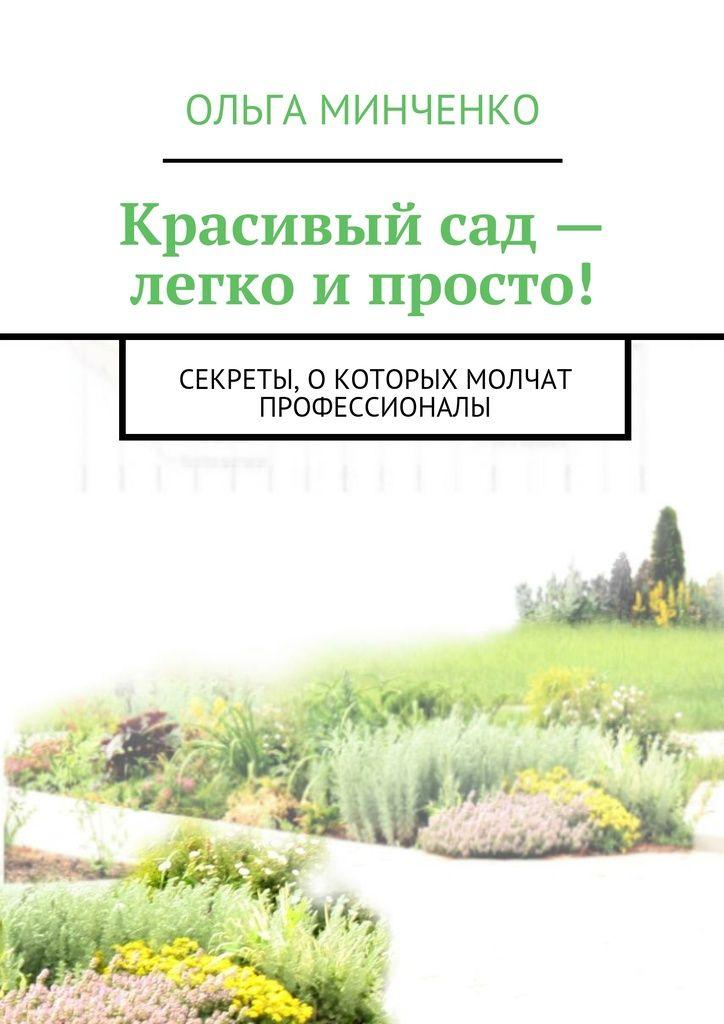 Красивый сад — легко и просто! - Ольга Минченко — Ridero