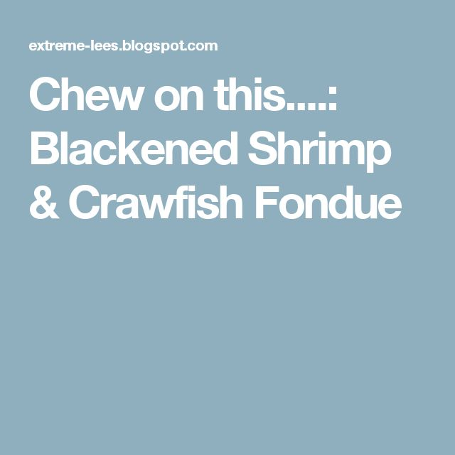 Chew on this....: Blackened Shrimp & Crawfish Fondue