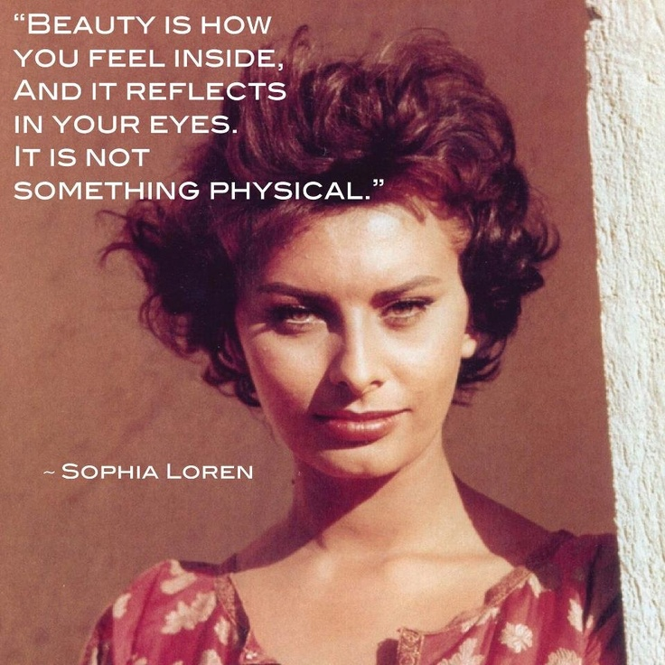 Beauty is how you feel inside, and it reflects in your eyes. It is not something physical. —Sophia Loren #Quote
