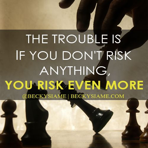 BECKYSIAME.COM | The trouble is if you don't risk anything, you risk even more.