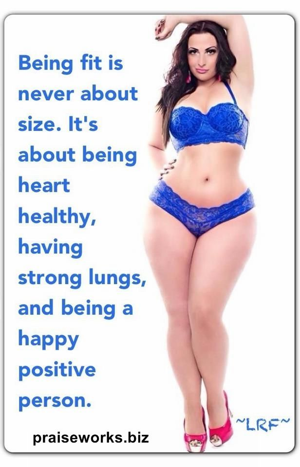 Being healthy and fit isn't always what you look like; it is more what is your HEALTH like. Thin people aren't always healthy, and being curvy doesn't mean you are unhealthy.  Take care of your temple no matter what your size! www.praiseworks.biz
