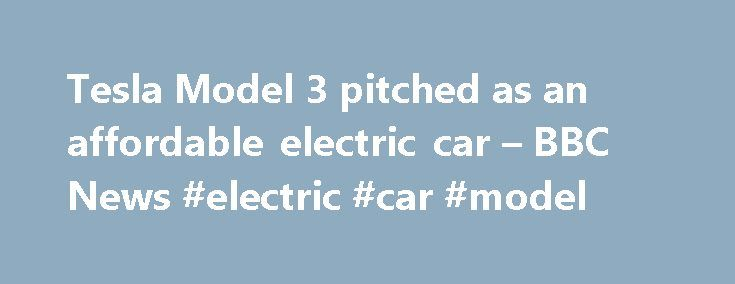 Tesla Model 3 pitched as an affordable electric car – BBC News #electric #car #model http://florida.nef2.com/tesla-model-3-pitched-as-an-affordable-electric-car-bbc-news-electric-car-model/  Tesla Model 3 pitched as an 'affordable' electric car Media caption WATCH: The Model 3 could be a make or break product for Tesla Tesla has unveiled its much-anticipated Model 3 electric car – its lowest-cost vehicle to date. The price and range of the five-seater should make the vehicle appeal to new…