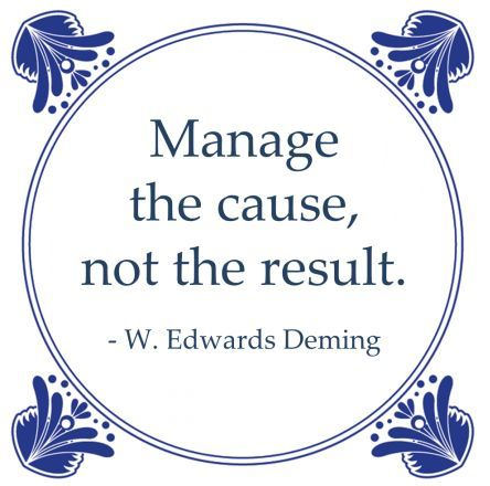 manage the cause, not the result - W. Edwards Deming
