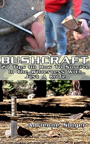 Bushcraft: 27 Tips On How To Survive In The Wilderness With Just A Knife: (Bushcraft, Bushcraft Survival, Bushcraft Basics, Bushcraft Shelter, Survival, ... Survival, Survival Books, Bushcraft)) by Adrienne Singer http://www.amazon.com/dp/B018K1HNK0/ref=c