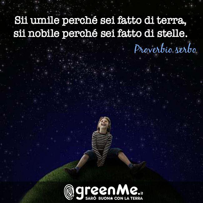 Sii umile perchè sei fatto di terra, sii nobile perchè sei fatto di stelle. (Proverbio serbo) http://www.greenme.it/