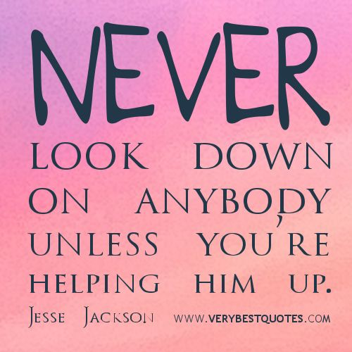 Never look down on anybody unless you're helping him up.