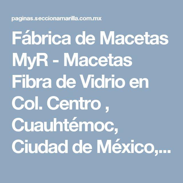 Fábrica de Macetas MyR - Macetas Fibra de Vidrio en Col. Centro , Cuauhtémoc, Ciudad de México, Distrito Federal - Sección Amarilla