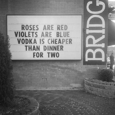 roses are red, violets are blue, vodka is cheaper than dinner for two. lol.