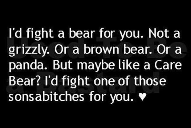 I'd fight a bear for you. Not a grizzly. Or a brown bear. Or a panda. But maybe like a Care Bear? I'd fight one of those sonsabitches for you. <3