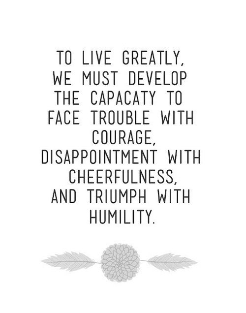 To live greatly, we must develop the capacity to face trouble with courage, disappointment with cheerfulness and triumph with humility. (via | isle of view)