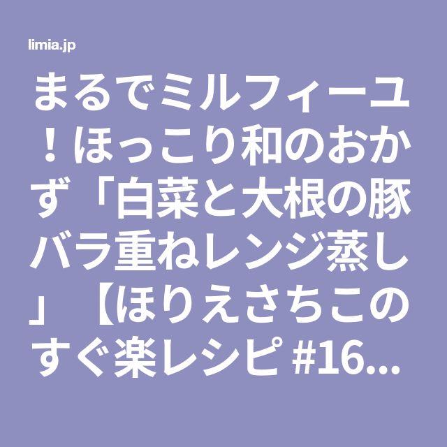 まるでミルフィーユ!ほっこり和のおかず「白菜と大根の豚バラ重ねレンジ蒸し」【ほりえさちこのすぐ楽レシピ #16】 LIMIA (リミア)