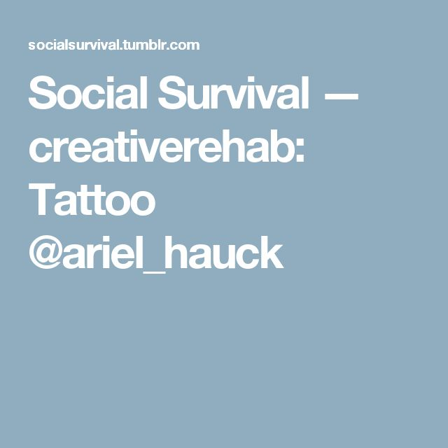 Social Survival — creativerehab: Tattoo @ariel_hauck