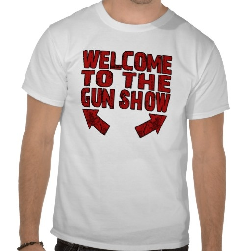 Welcome to the Gun Show T Shirts