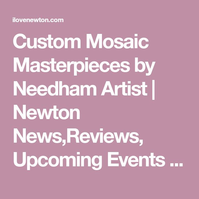 Custom Mosaic Masterpieces by Needham Artist | Newton News,Reviews, Upcoming Events And Special Offers