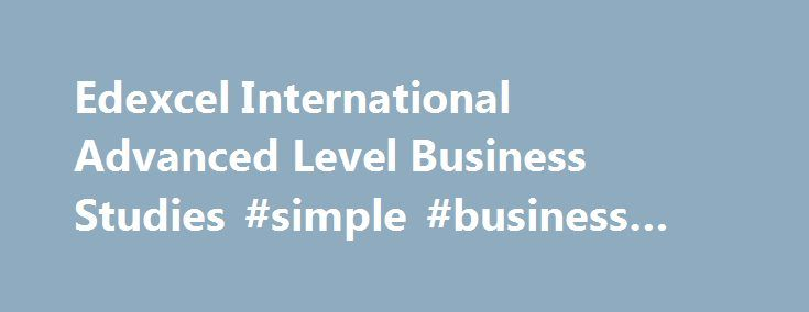 Edexcel International Advanced Level Business Studies #simple #business #plan http://bank.remmont.com/edexcel-international-advanced-level-business-studies-simple-business-plan/  #business studies # International Advanced Level Business Studies Why choose this specification? Our International Advanced Level in Business Studies replaces the international version of the Edexcel GCE A level in the subject. Covering business in a global context, the Edexcel International Advanced Level in…