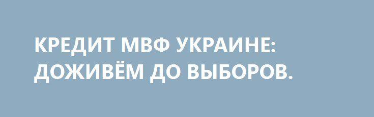 КРЕДИТ МВФ УКРАИНЕ: ДОЖИВЁМ ДО ВЫБОРОВ. http://rusdozor.ru/2016/09/15/kredit-mvf-ukraine-dozhivyom-do-vyborov/  МВФ, ещё две недели назад не собиравшийся в сентябре рассматривать украинский вопрос, резко сменил гнев на милость и оперативно выделил Киеву кредит почти в миллиард долларов.  Можно было бы поддержать версию сторонников «теории заговора», которые традиционно считают, что США ...