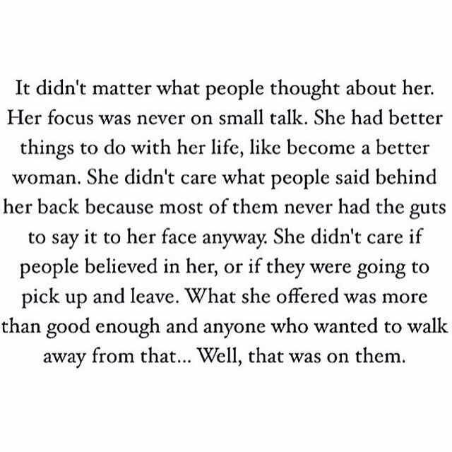 It didn't matter what people thought about her. Her focus was never on small talk. She had better things to do with her life, like become a better woman. She didn't care what people said behind her back because most of them never had the guts to say it to her face anyway. She didn't care if people believed in her, or if they were going to pick up and leave. What she offered was more than good enough and anyone who wanted to walk away from that... Well, that was on them.
