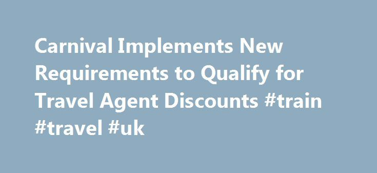 Carnival Implements New Requirements to Qualify for Travel Agent Discounts #train #travel #uk http://travel.nef2.com/carnival-implements-new-requirements-to-qualify-for-travel-agent-discounts-train-travel-uk/  #cruise travel agents # Carnival Implements New Requirements to Qualify for Travel Agent Discounts CARNIVAL IMPLEMENTS NEW REQUIREMENTS TO QUALIFY FOR TRAVEL AGENT DISCOUNTS MIAMI (January 9, 2008) – Carnival Cruise Lines is implementing new eligibility requirements for travel agents…