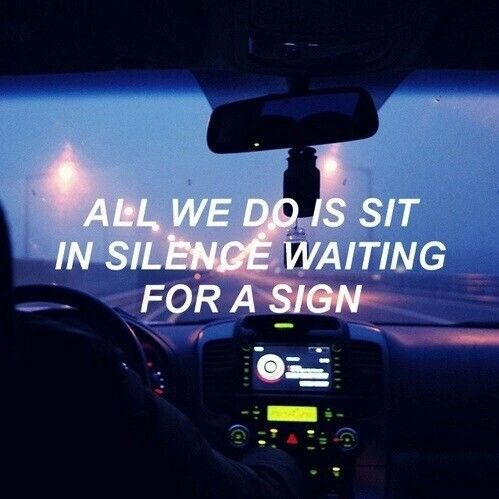 All we do is sit in silence  Waiting for a sign