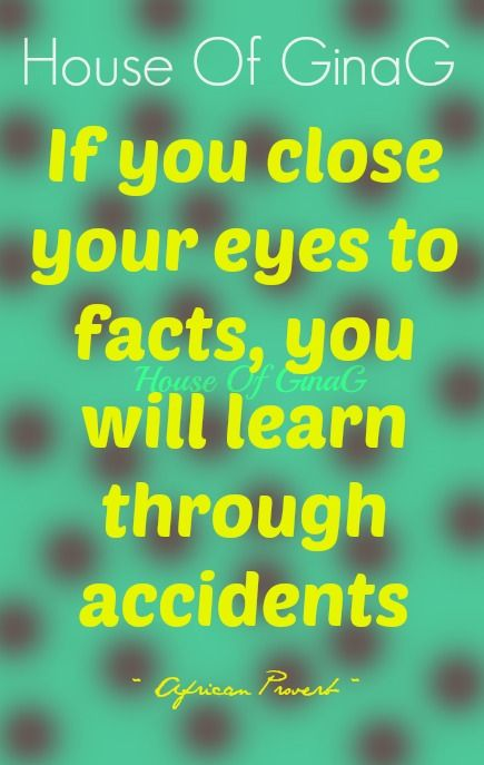 """""""If you close your eyes to facts, you will learn through accidents.""""  ~ African Proverb ~ House Of GinaG"""