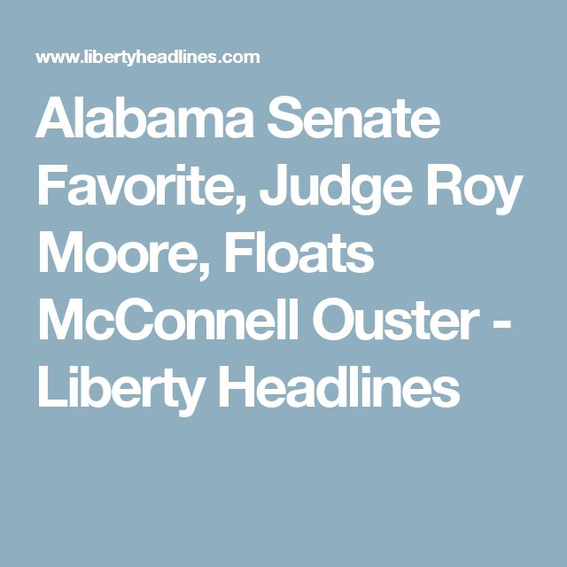 Alabama Senate Favorite, Judge Roy Moore, Floats McConnell Ouster - Liberty Headlines