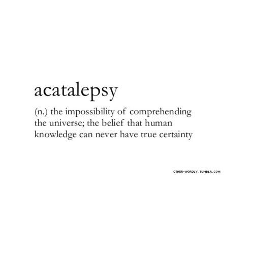 acatalepsy--the belief that there will always be something new to explain about the universe