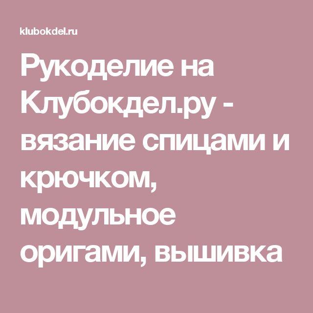 Рукоделие на Клубокдел.ру - вязание спицами и крючком, модульное оригами, вышивка