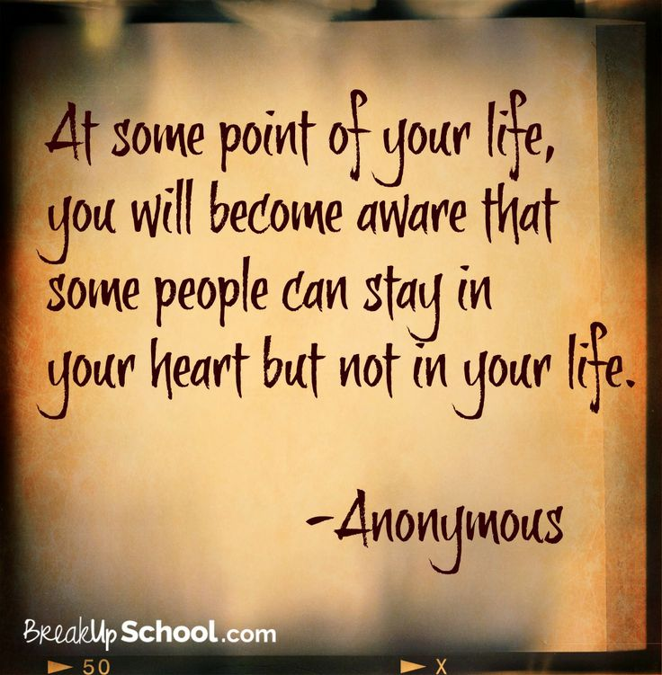 """""""At some point of your life, you will become aware that some people can stay in your heart but not in your life."""" - Anonymous. It's a painful moment when this happens, but at that point breaking up is for the best. Don't let someone who is wrong for you drag you down. - Love your friends at Breakupschool.com"""