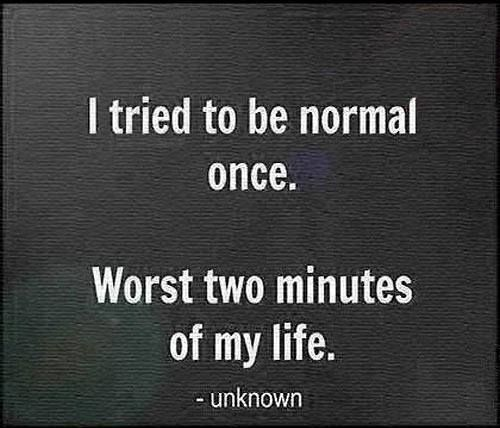 I tried to be normal once.  Worst two minutes of my life.