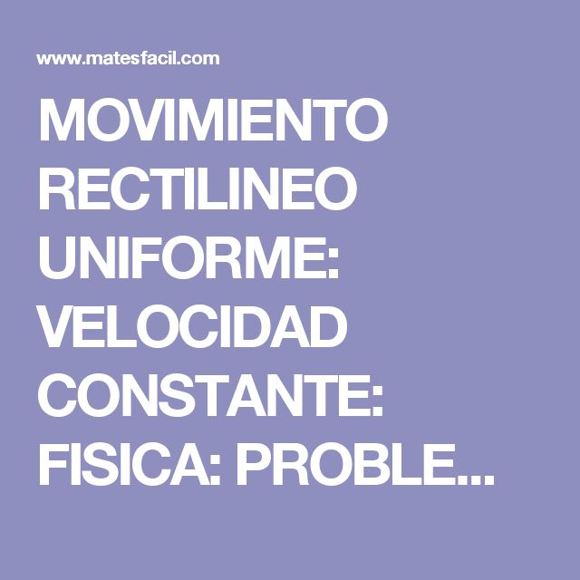 MOVIMIENTO RECTILINEO UNIFORME: VELOCIDAD CONSTANTE: FISICA: PROBLEMAS RESUELTOS: SECUNDARIA Y BACHILLER