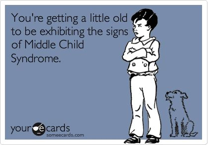 You're getting a little old to be exhibiting the signs of Middle Child Syndrome.