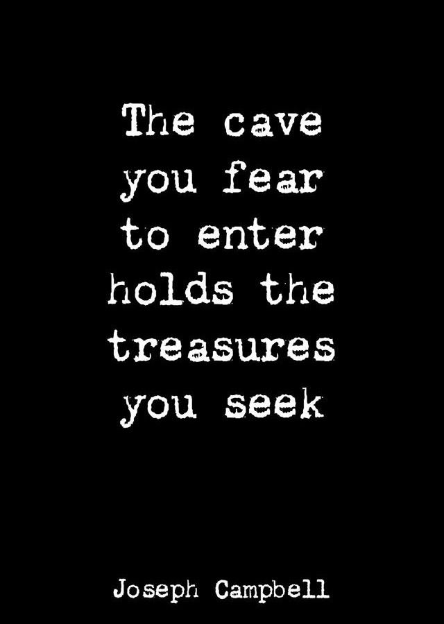 The cave you fear to enter holds the treasures you seek. - Joseph Campbell