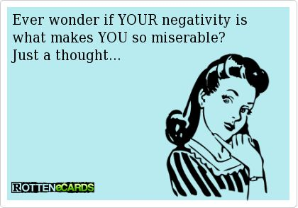 Ever wonder if YOUR negativity is what makes YOU so miserable? Just a thought...