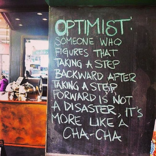 """""""Optimist: Someone who figures that taking a step backward after taking a step forward is not a disaster, it's more like a cha-cha"""""""