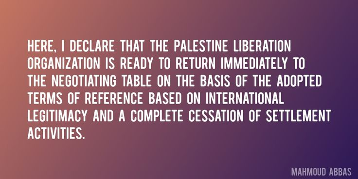 Quote by Mahmoud Abbas => Here, I declare that the Palestine Liberation Organization is ready to return immediately to the negotiating table on the basis of the adopted terms of reference based on international legitimacy and a complete cessation of settlement activities.