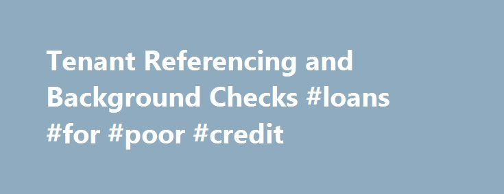 Tenant Referencing and Background Checks #loans #for #poor #credit http://credit-loan.remmont.com/tenant-referencing-and-background-checks-loans-for-poor-credit/  #credit reference check # Background checks for both Tenants and Guarantors Read about why you should use our tenant checking services. and some of our customer testimonials Before purchasing a tenant report please login. or if you are a new landlord or letting agent please register. its FREE and only takes one minute. PLEASE NOTE…