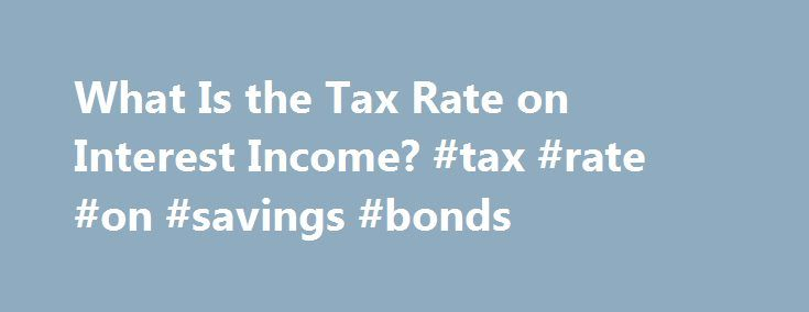 What Is the Tax Rate on Interest Income? #tax #rate #on #savings #bonds http://rhode-island.remmont.com/what-is-the-tax-rate-on-interest-income-tax-rate-on-savings-bonds/  # What Is the Tax Rate on Interest Income? Most interest income is taxable in the United States and is classified as unearned income for the purposes of tax reporting. Most taxpayers simply enter the interest income on the appropriate line of their tax form — but if you make more than $1,500, you are required to submit…