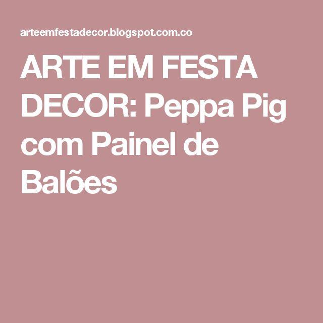 ARTE EM FESTA DECOR: Peppa Pig  com Painel de Balões