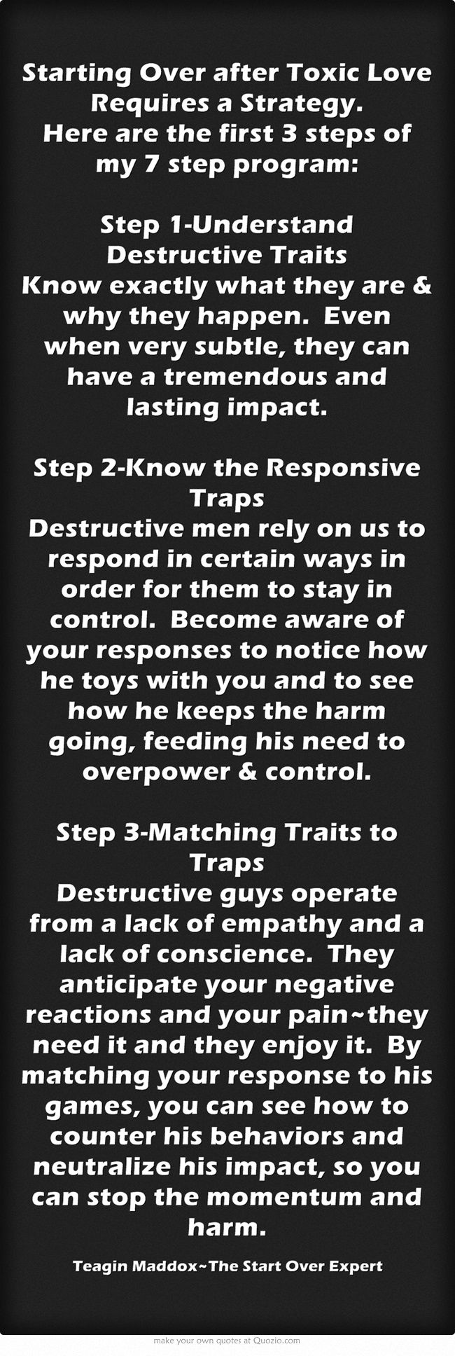 Starting Over after Toxic Love Requires a Strategy.  Here are the first 3 steps of my 7 step program:  Step 1-Understand Destructive Traits Know exactly what they are & why they happen. Even when very subtle, they can have a tremendous and lasting impact.  Step 2-Know the Responsive Traps Destructive men rely on us to respond in certain ways in order for them to stay in control. Become aware of your responses to notice how he toys with you and to see how he keeps the...