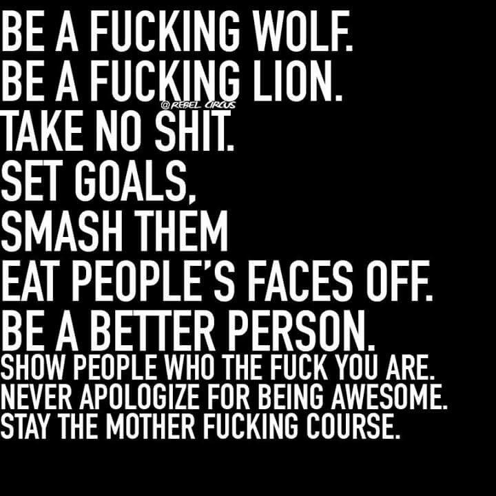 Be a fucking wolf. Be a fucking lion. Take no shit. Set goals. Smash them.