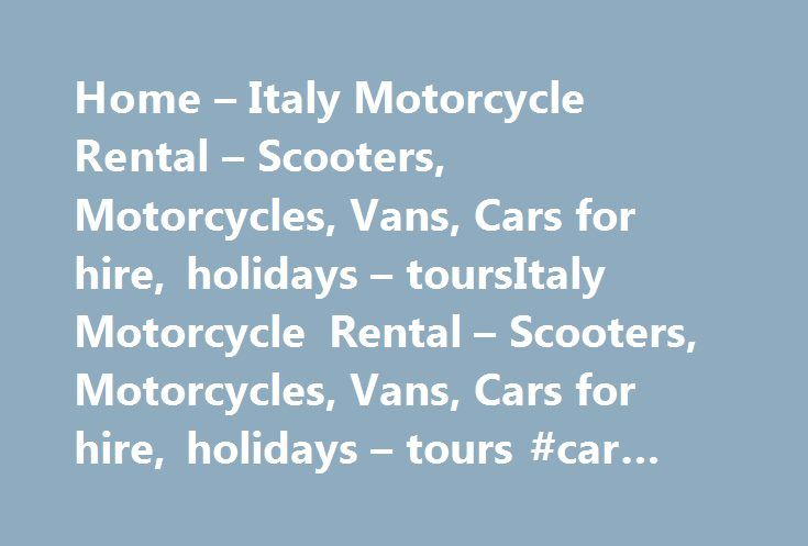 Home – Italy Motorcycle Rental – Scooters, Motorcycles, Vans, Cars for hire, holidays – toursItaly Motorcycle Rental – Scooters, Motorcycles, Vans, Cars for hire, holidays – tours #car #rentals #australia http://renta.remmont.com/home-italy-motorcycle-rental-scooters-motorcycles-vans-cars-for-hire-holidays-toursitaly-motorcycle-rental-scooters-motorcycles-vans-cars-for-hire-holidays-tours-car-rentals-austr/  #motorcycle rentals # Motorcycle rental in Italy We provide Motorbike and Vespa…
