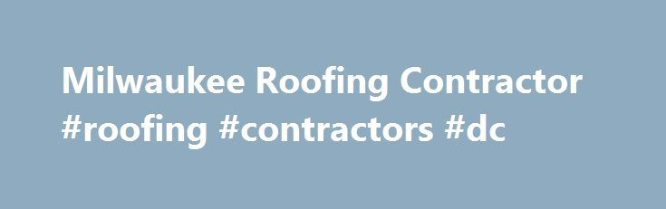 Milwaukee Roofing Contractor #roofing #contractors #dc  Http://san Diego.remmont.com/milwaukee Roofing Contractor Roofing  Contractors Dc/ # Largestu2026