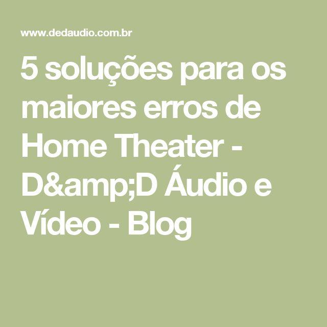 5 soluções para os maiores erros de Home Theater - D&D Áudio e Vídeo - Blog