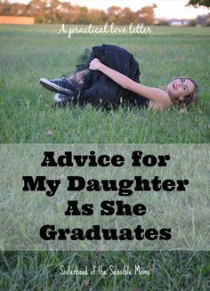 A practical love letter filled with advice for a graduating high school senior. Childhood is fleeting, but a mother's love and wisdom are forever. | Parenting | Advice for My Daughter as She Graduates | Sisterhood of the Sensible Moms