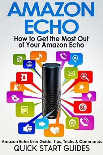 AMAZON ECHO: How To Get the Most Out of Your Amazon Echo - User Guide, Tips, Tricks, & Commands (Revised, Expanded & Updated for 2016) (Computer Hardware Peripherals, Consumer Guides) by Quick Start Guides www.amazon.com/...