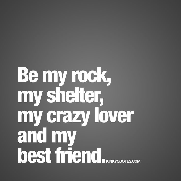 """""""Be my rock, my shelter, my crazy lover and my best friend."""" Enjoy this amazing quote and all our other love and sex quotes right here on the site!"""