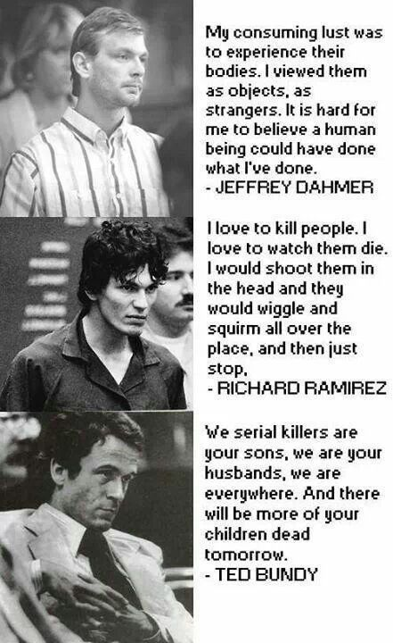 real horror. Ted Bundy, Richard Ramirez, Jeffrey Dahmer