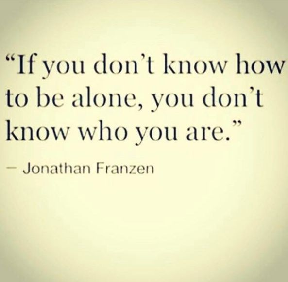 Agreed. I enjoy solitude. I need my alone time. People who cannot be alone with themselves usually have some demons