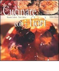 Cucinare con i fiori di Manuela Caldirola, Flavio Gallozzi, Fabbri Editori